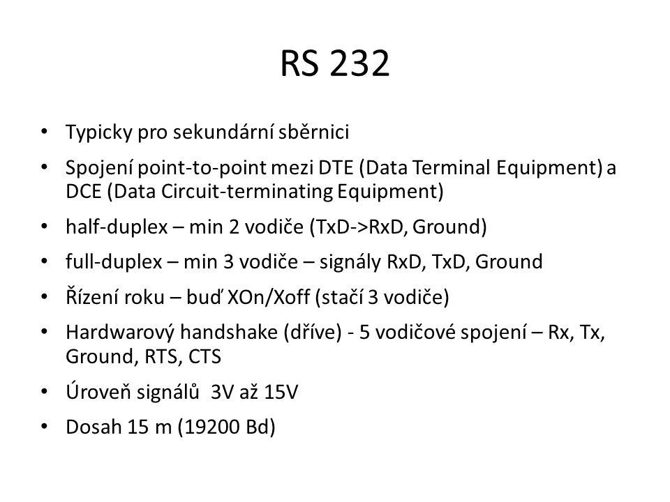 RS 232 Typicky pro sekundární sběrnici Spojení point-to-point mezi DTE (Data Terminal Equipment) a DCE (Data Circuit-terminating Equipment) half-duplex – min 2 vodiče (TxD->RxD, Ground) full-duplex – min 3 vodiče – signály RxD, TxD, Ground Řízení roku – buď XOn/Xoff (stačí 3 vodiče) Hardwarový handshake (dříve) - 5 vodičové spojení – Rx, Tx, Ground, RTS, CTS Úroveň signálů 3V až 15V Dosah 15 m (19200 Bd)
