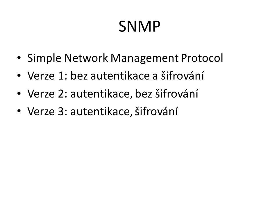 SNMP Simple Network Management Protocol Verze 1: bez autentikace a šifrování Verze 2: autentikace, bez šifrování Verze 3: autentikace, šifrování