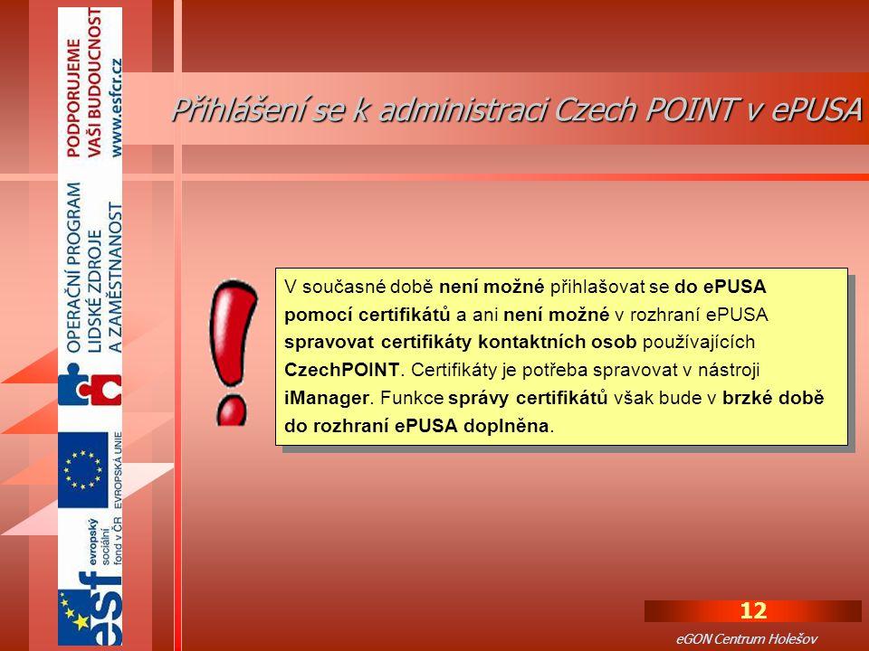 12 eGON Centrum Holešov Přihlášení se k administraci Czech POINT v ePUSA V současné době není možné přihlašovat se do ePUSA pomocí certifikátů a ani není možné v rozhraní ePUSA spravovat certifikáty kontaktních osob používajících CzechPOINT.