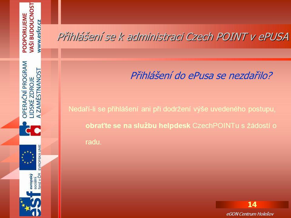 14 eGON Centrum Holešov Nedaří-li se přihlášení ani při dodržení výše uvedeného postupu, obraťte se na službu helpdesk CzechPOINTu s žádostí o radu.