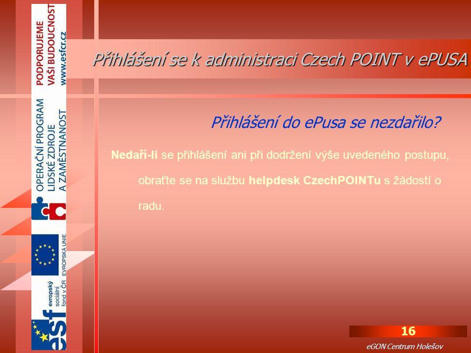 16 eGON Centrum Holešov Nedaří-li se přihlášení ani při dodržení výše uvedeného postupu, obraťte se na službu helpdesk CzechPOINTu s žádostí o radu.