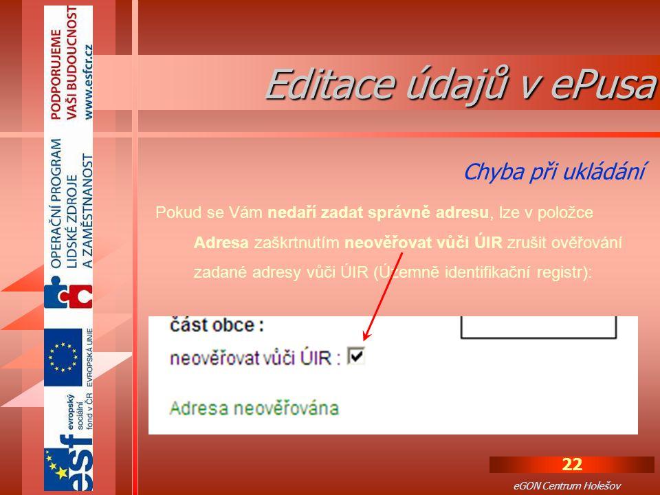 22 eGON Centrum Holešov Pokud se Vám nedaří zadat správně adresu, lze v položce Adresa zaškrtnutím neověřovat vůči ÚIR zrušit ověřování zadané adresy vůči ÚIR (Územně identifikační registr): Chyba při ukládání Editace údajů v ePusa
