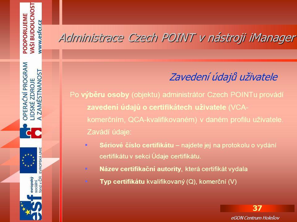 37 eGON Centrum Holešov Po výběru osoby (objektu) administrátor Czech POINTu provádí zavedení údajů o certifikátech uživatele (VCA- komerčním, QCA-kvalifikovaném) v daném profilu uživatele.