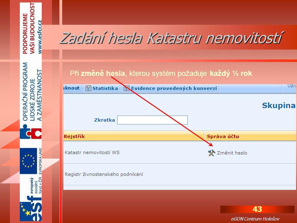43 eGON Centrum Holešov Při změně hesla, kterou systém požaduje každý ½ rok Zadání hesla Katastru nemovitostí Zadání hesla Katastru nemovitostí