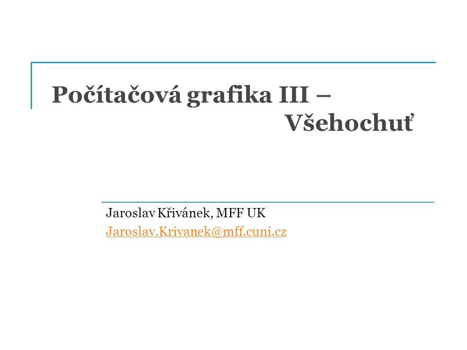 Počítačová grafika III – Všehochuť Jaroslav Křivánek, MFF UK Jaroslav.Krivanek@mff.cuni.cz
