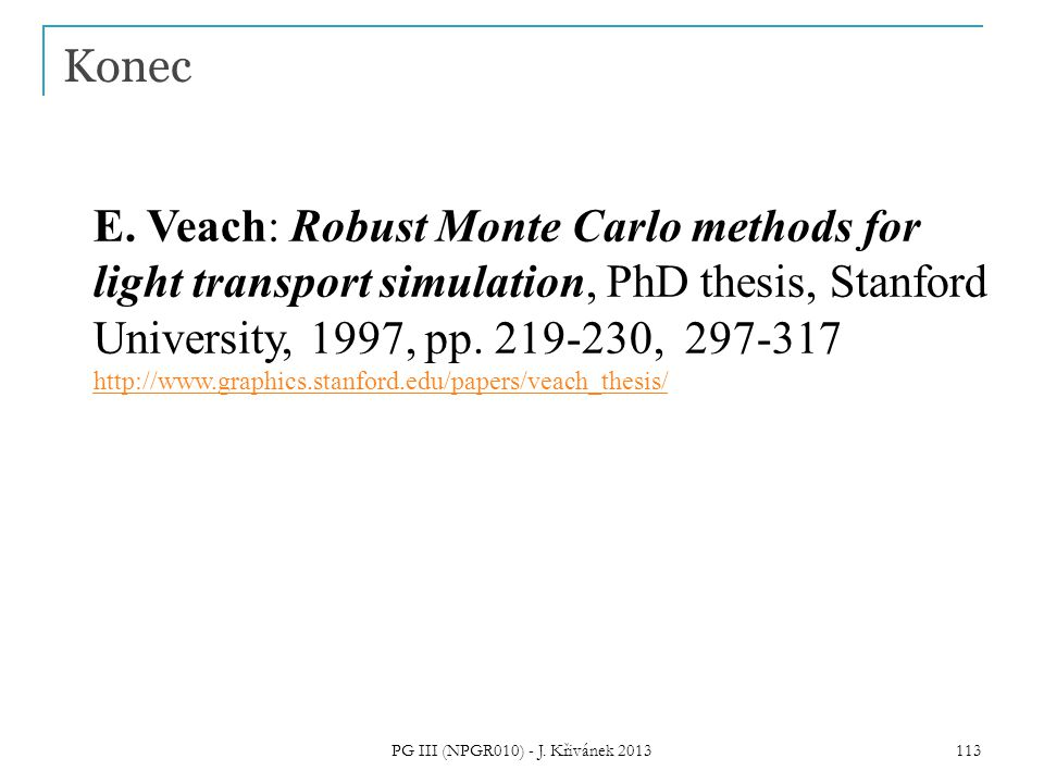 Konec E. Veach: Robust Monte Carlo methods for light transport simulation, PhD thesis, Stanford University, 1997, pp. 219-230, 297-317 http://www.grap