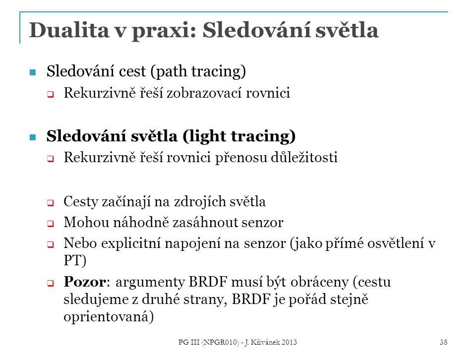Dualita v praxi: Sledování světla Sledování cest (path tracing)  Rekurzivně řeší zobrazovací rovnici Sledování světla (light tracing)  Rekurzivně řeší rovnici přenosu důležitosti  Cesty začínají na zdrojích světla  Mohou náhodně zasáhnout senzor  Nebo explicitní napojení na senzor (jako přímé osvětlení v PT)  Pozor: argumenty BRDF musí být obráceny (cestu sledujeme z druhé strany, BRDF je pořád stejně oprientovaná) PG III (NPGR010) - J.