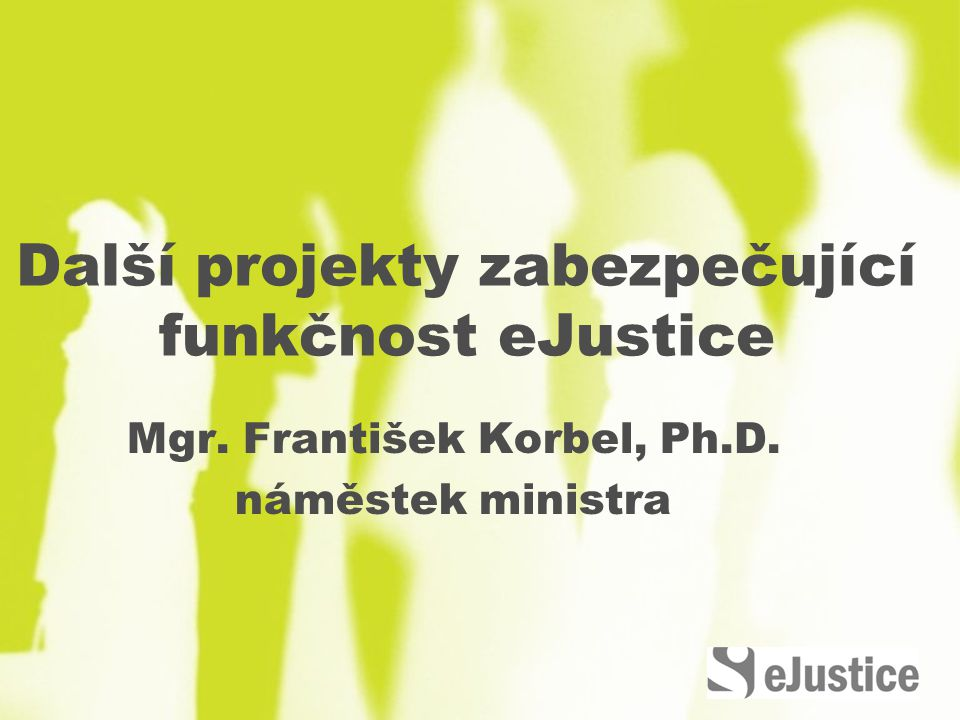 Další projekty zabezpečující funkčnost eJustice Mgr. František Korbel, Ph.D. náměstek ministra