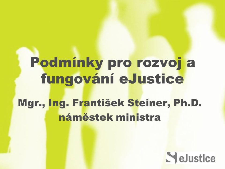 Podmínky pro rozvoj a fungování eJustice Mgr., Ing. František Steiner, Ph.D. náměstek ministra