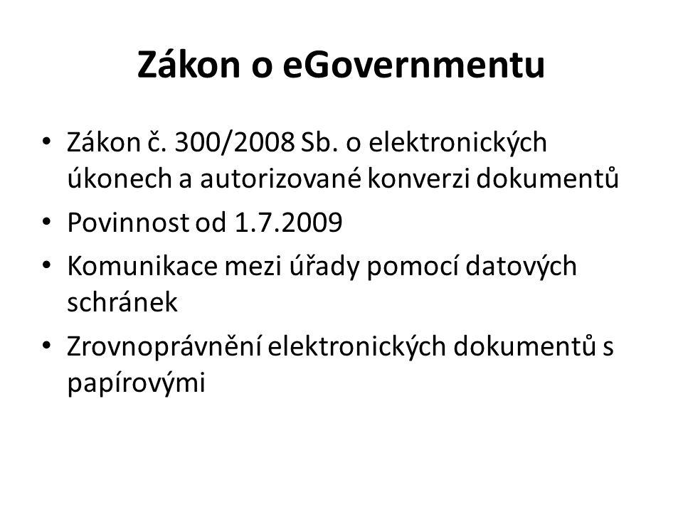 Zákon o eGovernmentu Zákon č. 300/2008 Sb. o elektronických úkonech a autorizované konverzi dokumentů Povinnost od 1.7.2009 Komunikace mezi úřady pomo
