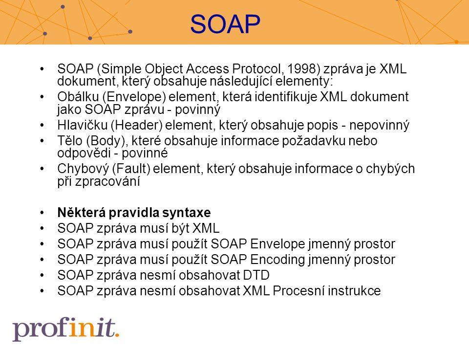 SOAP SOAP (Simple Object Access Protocol, 1998) zpráva je XML dokument, který obsahuje následující elementy: Obálku (Envelope) element, která identifi