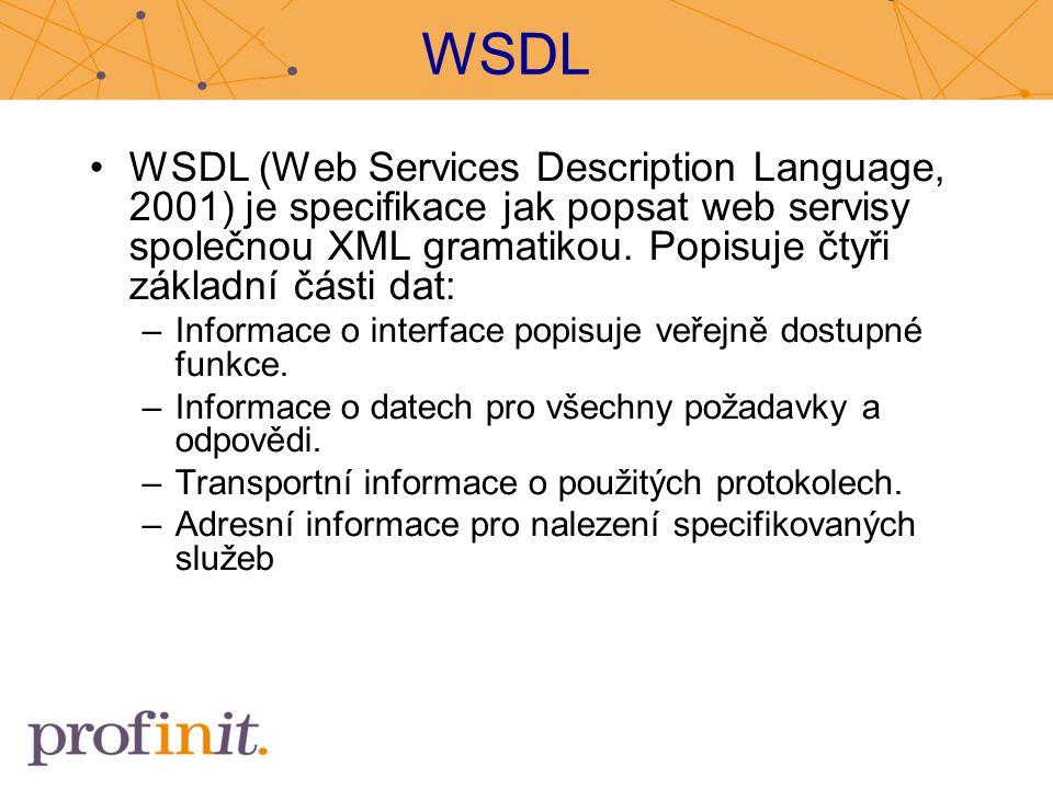 WSDL WSDL (Web Services Description Language, 2001) je specifikace jak popsat web servisy společnou XML gramatikou. Popisuje čtyři základní části dat:
