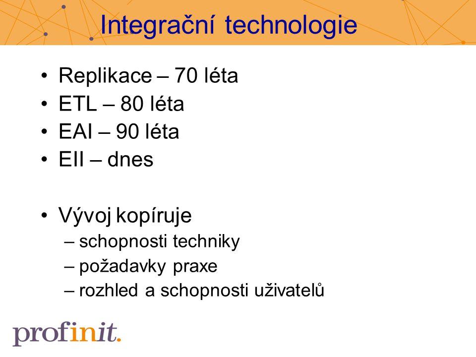 Integrační technologie Replikace – 70 léta ETL – 80 léta EAI – 90 léta EII – dnes Vývoj kopíruje –schopnosti techniky –požadavky praxe –rozhled a scho