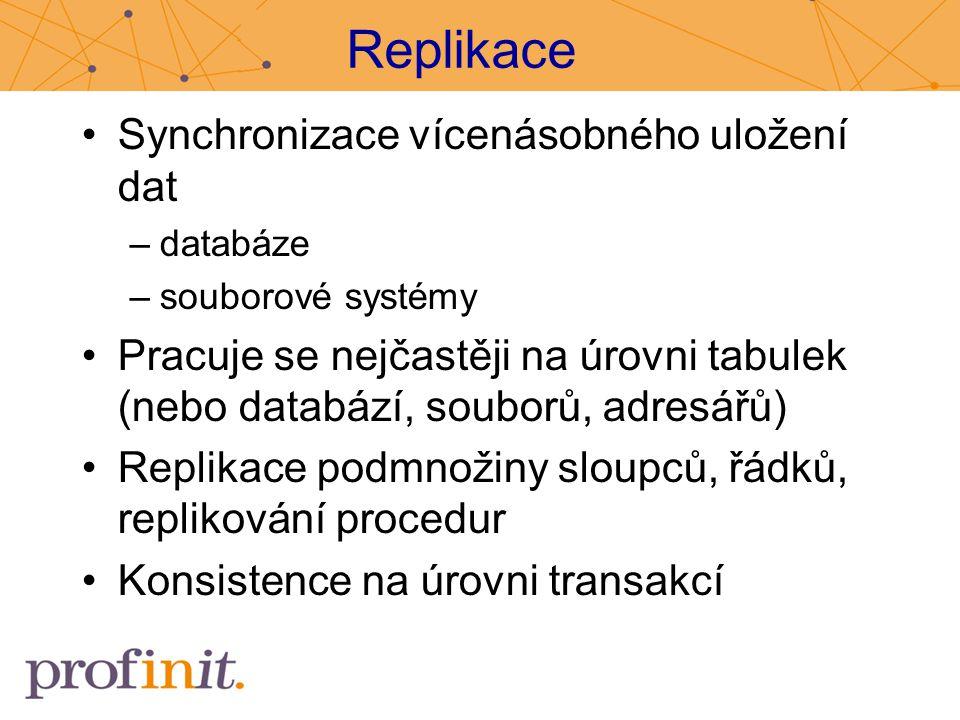 Replikace Synchronizace vícenásobného uložení dat –databáze –souborové systémy Pracuje se nejčastěji na úrovni tabulek (nebo databází, souborů, adresá