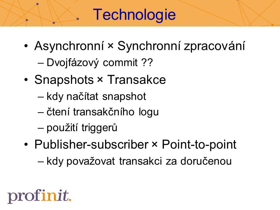 Technologie Asynchronní × Synchronní zpracování –Dvojfázový commit ?? Snapshots × Transakce –kdy načítat snapshot –čtení transakčního logu –použití tr