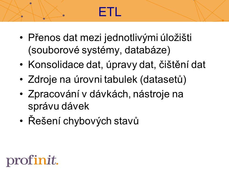 ETL Přenos dat mezi jednotlivými úložišti (souborové systémy, databáze) Konsolidace dat, úpravy dat, čištění dat Zdroje na úrovni tabulek (datasetů) Z