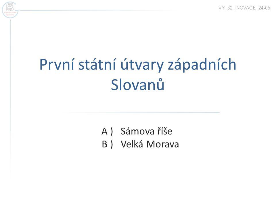 První státní útvary západních Slovanů A ) Sámova říše B ) Velká Morava VY_32_INOVACE_24-05