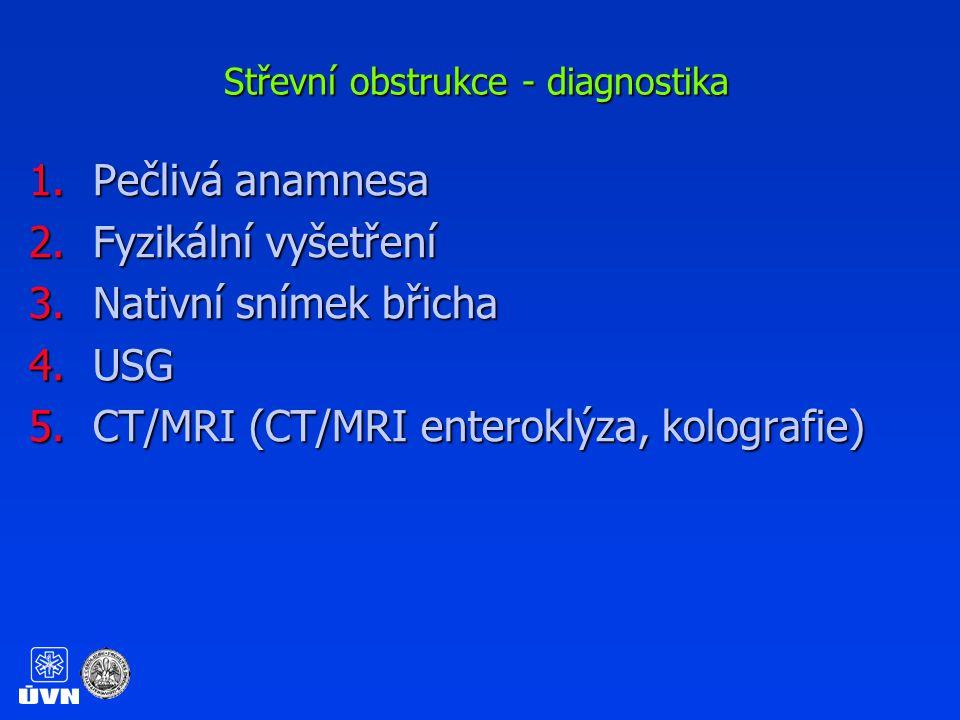 Střevní obstrukce - diagnostika 1.Pečlivá anamnesa 2.Fyzikální vyšetření 3.Nativní snímek břicha 4.USG 5.CT/MRI (CT/MRI enteroklýza, kolografie)
