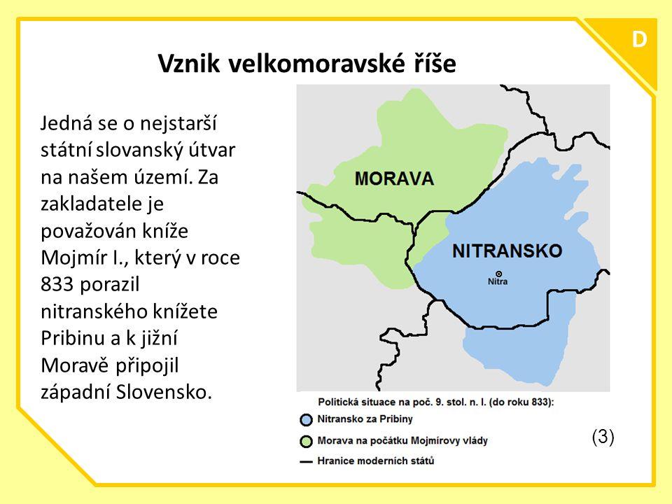 C D Vznik velkomoravské říše Jedná se o nejstarší státní slovanský útvar na našem území.