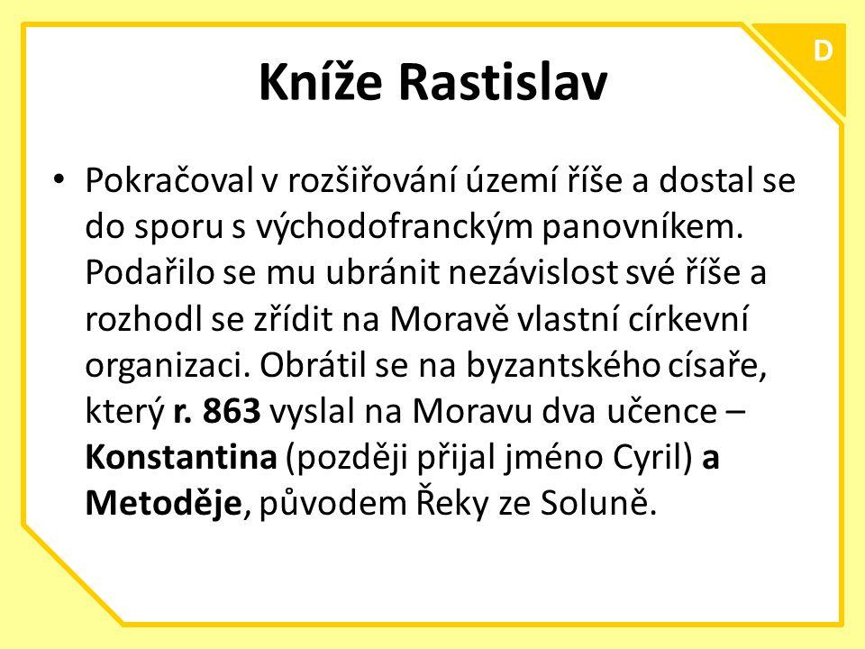 C D Kníže Rastislav Pokračoval v rozšiřování území říše a dostal se do sporu s východofranckým panovníkem.