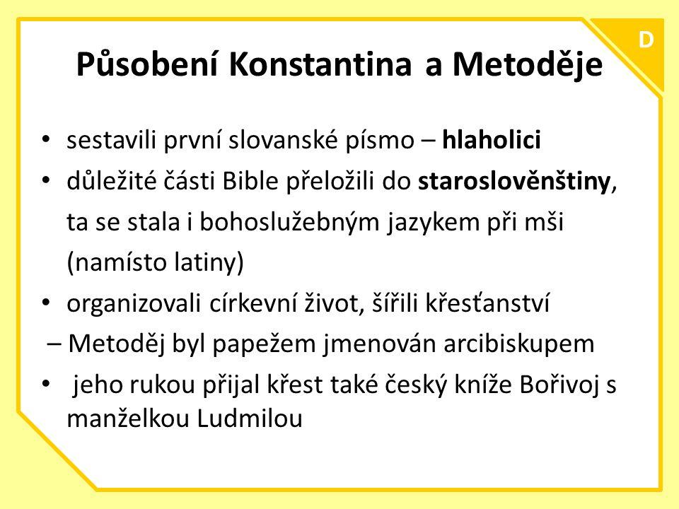 C D Působení Konstantina a Metoděje sestavili první slovanské písmo – hlaholici důležité části Bible přeložili do staroslověnštiny, ta se stala i bohoslužebným jazykem při mši (namísto latiny) organizovali církevní život, šířili křesťanství – Metoděj byl papežem jmenován arcibiskupem jeho rukou přijal křest také český kníže Bořivoj s manželkou Ludmilou