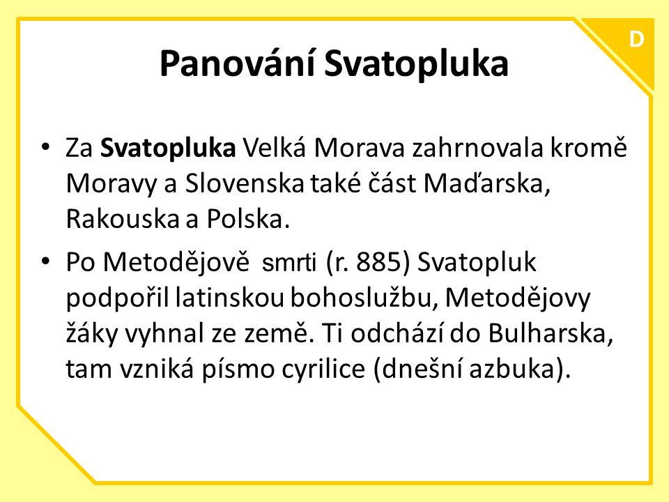 C D Panování Svatopluka Za Svatopluka Velká Morava zahrnovala kromě Moravy a Slovenska také část Maďarska, Rakouska a Polska.