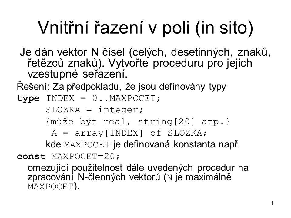 1 Vnitřní řazení v poli (in sito) Je dán vektor N čísel (celých, desetinných, znaků, řetězců znaků). Vytvořte proceduru pro jejich vzestupné seřazení.