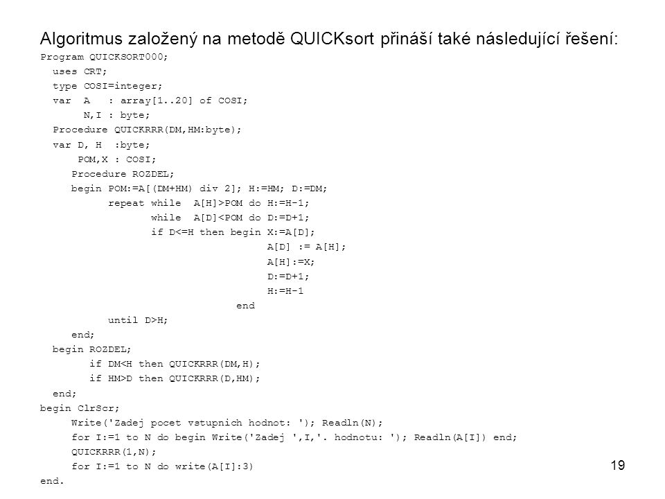 19 Algoritmus založený na metodě QUICKsort přináší také následující řešení: Program QUICKSORT000; uses CRT; type COSI=integer; var A : array[1..20] of