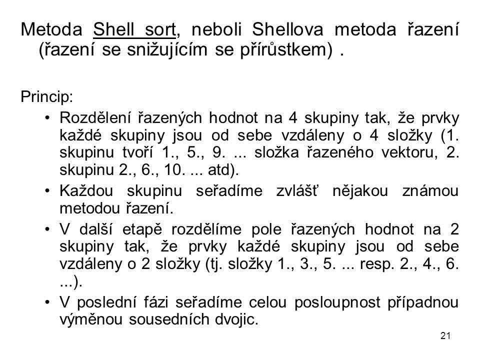 21 Metoda Shell sort, neboli Shellova metoda řazení (řazení se snižujícím se přírůstkem). Princip: Rozdělení řazených hodnot na 4 skupiny tak, že prvk