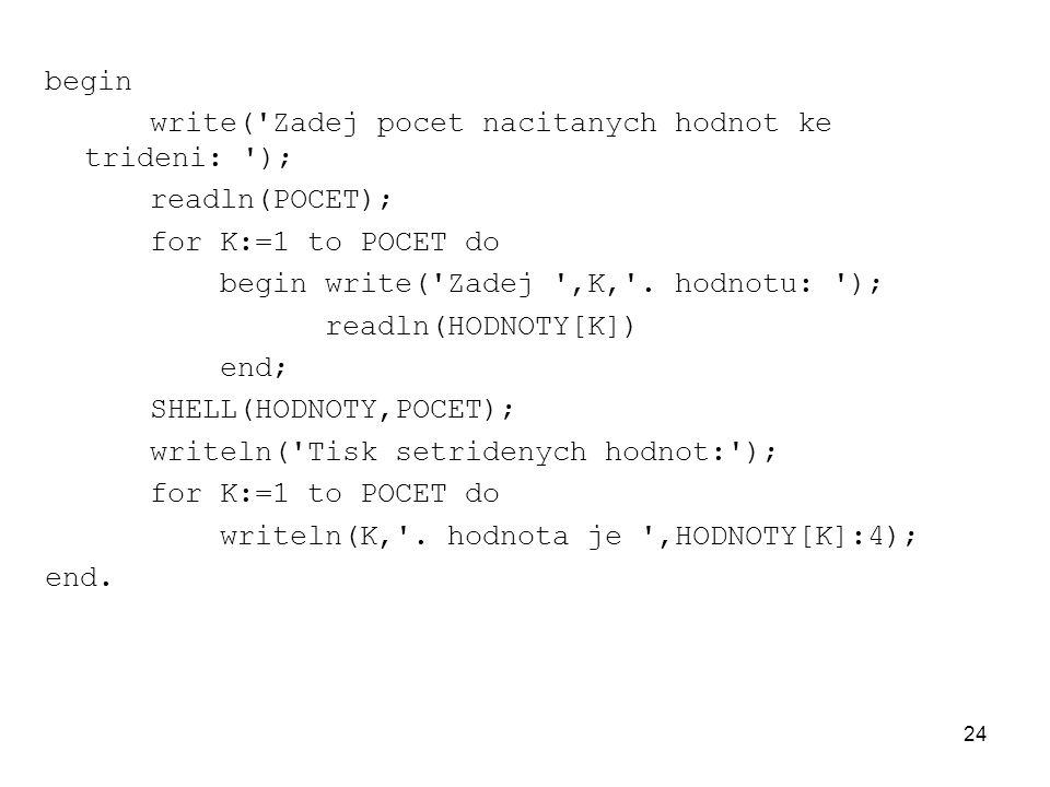 24 begin write('Zadej pocet nacitanych hodnot ke trideni: '); readln(POCET); for K:=1 to POCET do begin write('Zadej ',K,'. hodnotu: '); readln(HODNOT