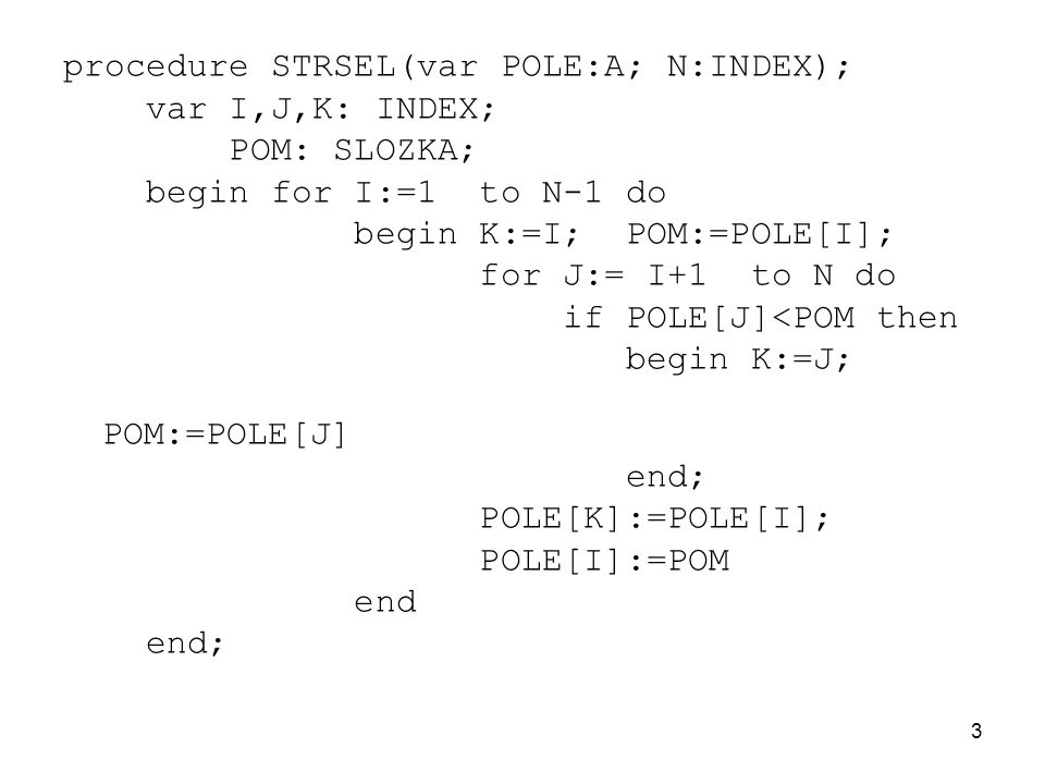 3 procedure STRSEL(var POLE:A; N:INDEX); var I,J,K: INDEX; POM: SLOZKA; begin for I:=1 to N-1 do begin K:=I; POM:=POLE[I]; for J:= I+1 to N do if POLE