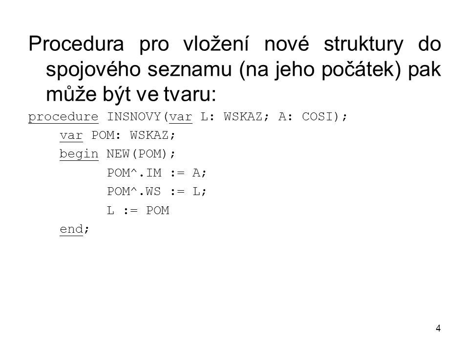 4 Procedura pro vložení nové struktury do spojového seznamu (na jeho počátek) pak může být ve tvaru: procedure INSNOVY(var L: WSKAZ; A: COSI); var POM: WSKAZ; begin NEW(POM); POM^.IM := A; POM^.WS := L; L := POM end;
