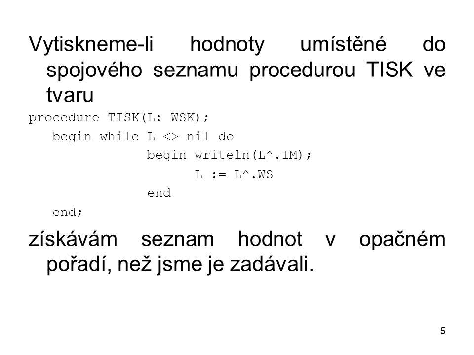 5 Vytiskneme-li hodnoty umístěné do spojového seznamu procedurou TISK ve tvaru procedure TISK(L: WSK); begin while L <> nil do begin writeln(L^.IM); L := L^.WS end end; získávám seznam hodnot v opačném pořadí, než jsme je zadávali.