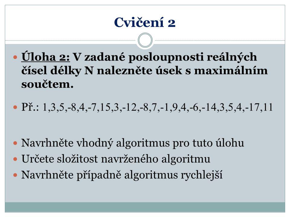 Posloupnost Algoritmus 1: max:=0; for i=1 to n do for j=i to n do pom:=0; for k=i to j do pom := pom+a[k]; if pom > max then max := pom; Zkoumá všechny možné začátky a konce úseků Mezi nimi provede součet prvků Tři do sebe vnořené cykly; složitost je: f  O(n 3 )