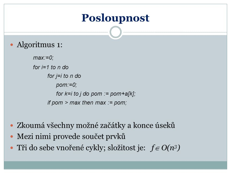 Posloupnost Algoritmus 1: max:=0; for i=1 to n do for j=i to n do pom:=0; for k=i to j do pom := pom+a[k]; if pom > max then max := pom; Zkoumá všechn