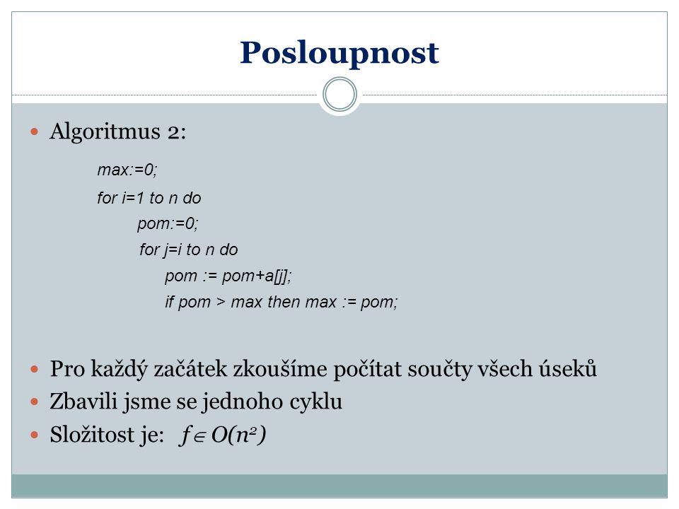 Posloupnost Algoritmus 3: max:=0; pom:=0; for i=1 to n do pom := pom+a[i]; if pom > max then max := pom else if pom < 0 then pom := 0 Úsek s maximálním součtem musí začínat kladným číslem; pokud při načítání klesneme pod nulu, je čas začít znovu Zbavili jsme se dalšího cyklu Složitost je: f  O(n)