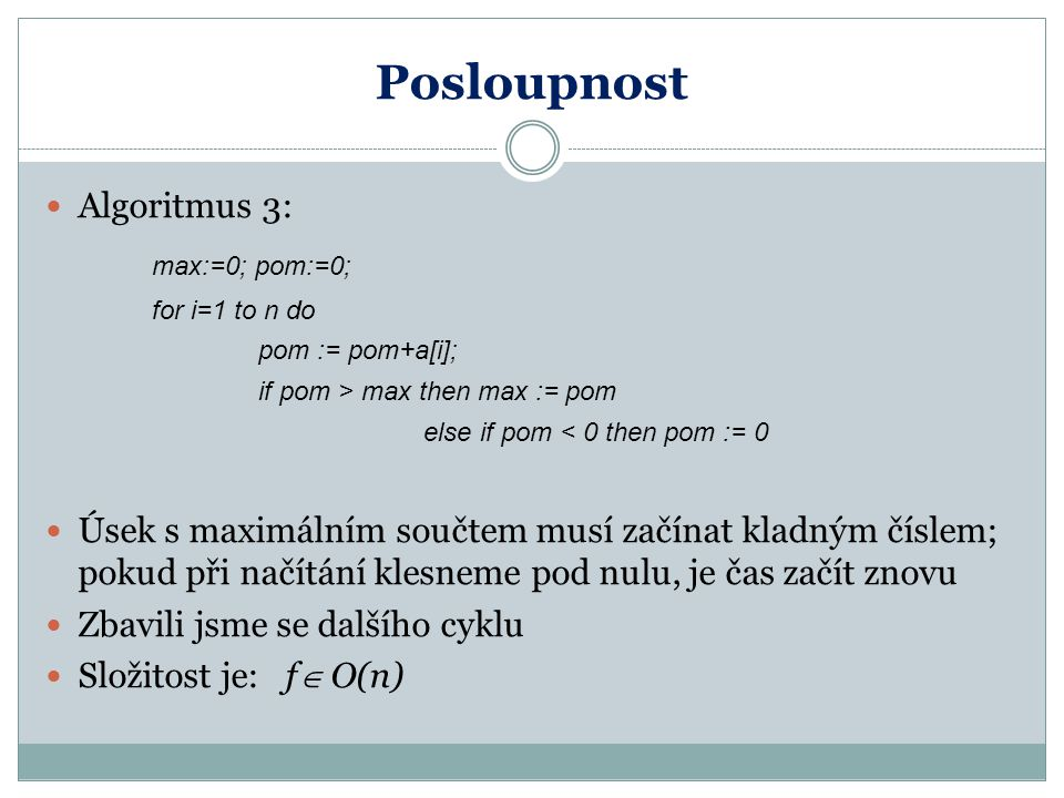 Posloupnost Algoritmus 3: max:=0; pom:=0; for i=1 to n do pom := pom+a[i]; if pom > max then max := pom else if pom < 0 then pom := 0 Úsek s maximální