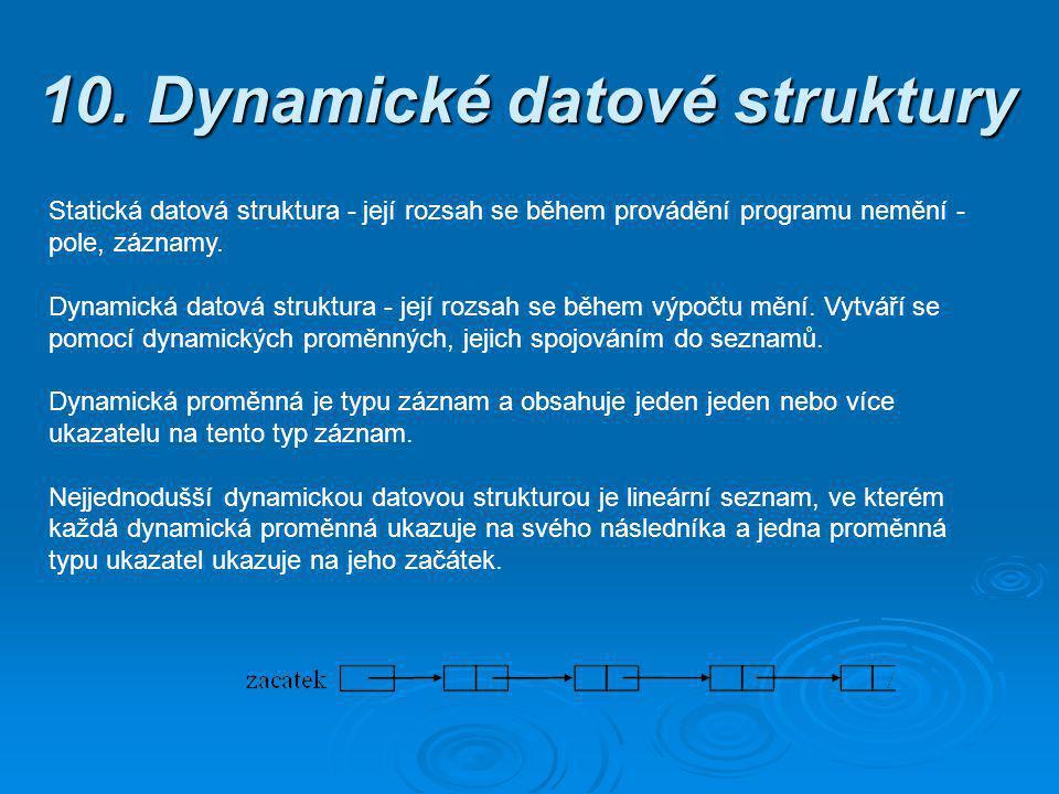 10. Dynamické datové struktury Statická datová struktura - její rozsah se během provádění programu nemění - pole, záznamy. Dynamická datová struktura