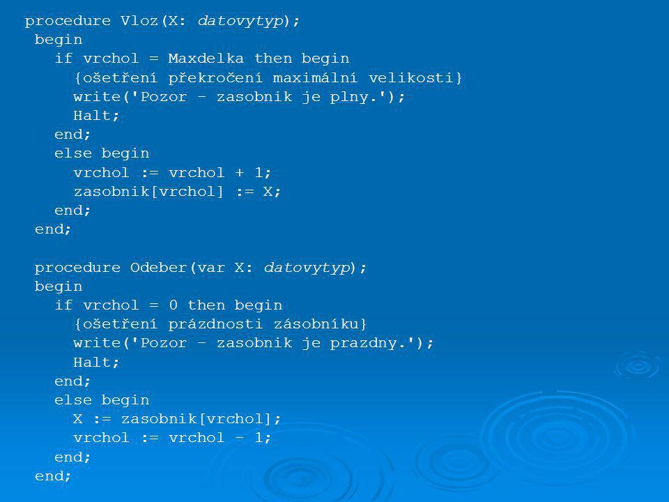 procedure Vloz(X: datovytyp); begin if vrchol = Maxdelka then begin {ošetření překročení maximální velikosti} write('Pozor - zasobnik je plny.'); Halt