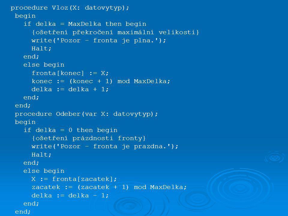 procedure Vloz(X: datovytyp); begin if delka = MaxDelka then begin {ošetření překročení maximální velikosti} write( Pozor - fronta je plna. ); Halt; end; else begin fronta[konec] := X; konec := (konec + 1) mod MaxDelka; delka := delka + 1; end; procedure Odeber(var X: datovytyp); begin if delka = 0 then begin {ošetření prázdnosti fronty} write( Pozor - fronta je prazdna. ); Halt; end; else begin X := fronta[zacatek]; zacatek := (zacatek + 1) mod MaxDelka; delka := delka - 1; end;