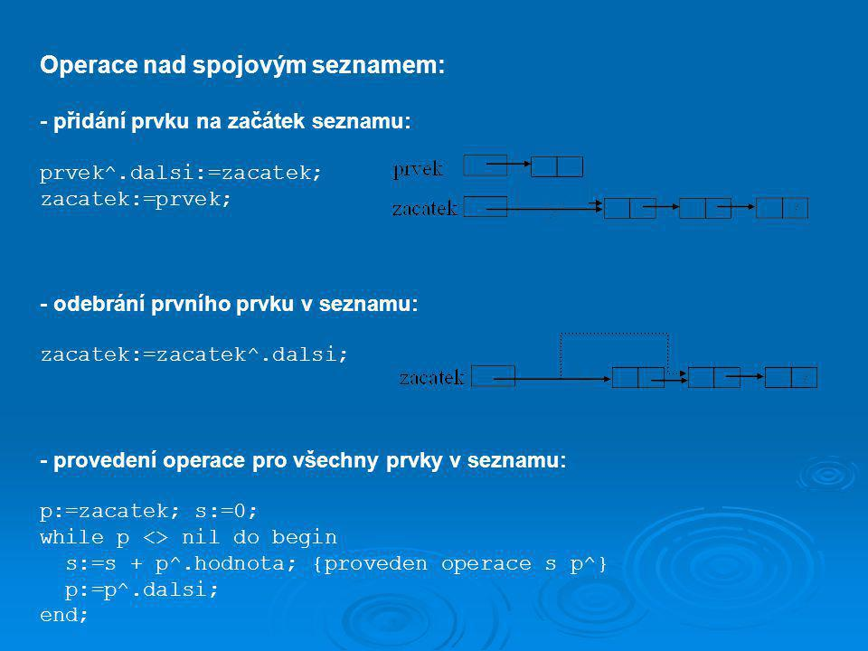 Operace nad spojovým seznamem: - přidání prvku na začátek seznamu: prvek^.dalsi:=zacatek; zacatek:=prvek; - odebrání prvního prvku v seznamu: zacatek:=zacatek^.dalsi; - provedení operace pro všechny prvky v seznamu: p:=zacatek; s:=0; while p <> nil do begin s:=s + p^.hodnota; {proveden operace s p^} p:=p^.dalsi; end;