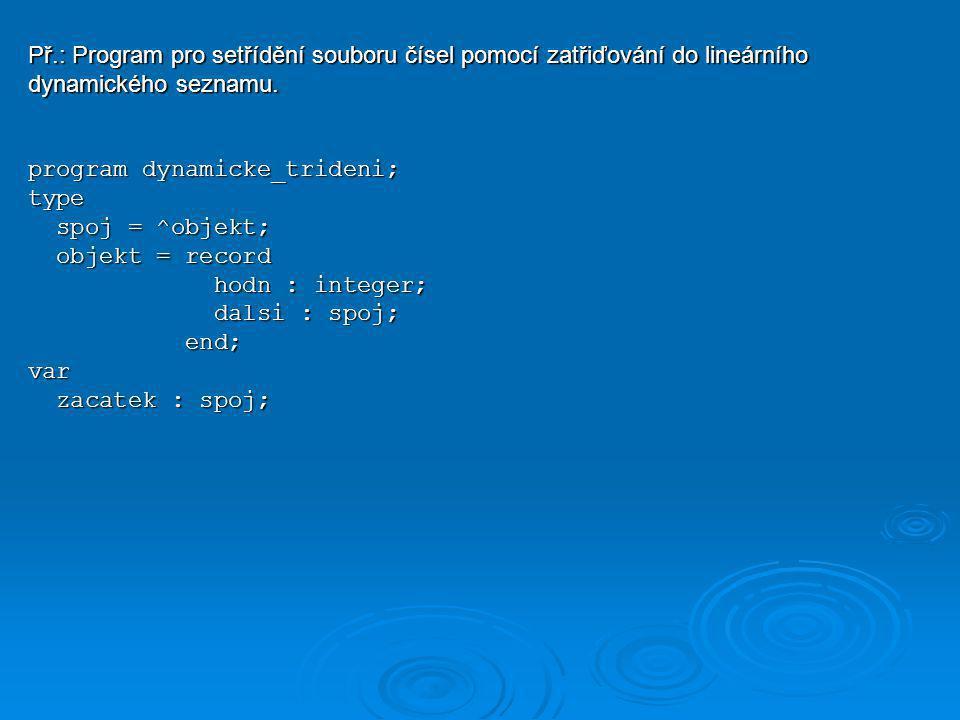Př.: Program pro setřídění souboru čísel pomocí zatřiďování do lineárního dynamického seznamu. program dynamicke_trideni; type spoj = ^objekt; spoj =