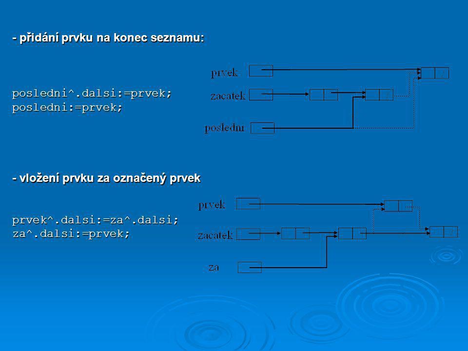 - přidání prvku na konec seznamu: posledni^.dalsi:=prvek;posledni:=prvek; - vložení prvku za označený prvek prvek^.dalsi:=za^.dalsi;za^.dalsi:=prvek;
