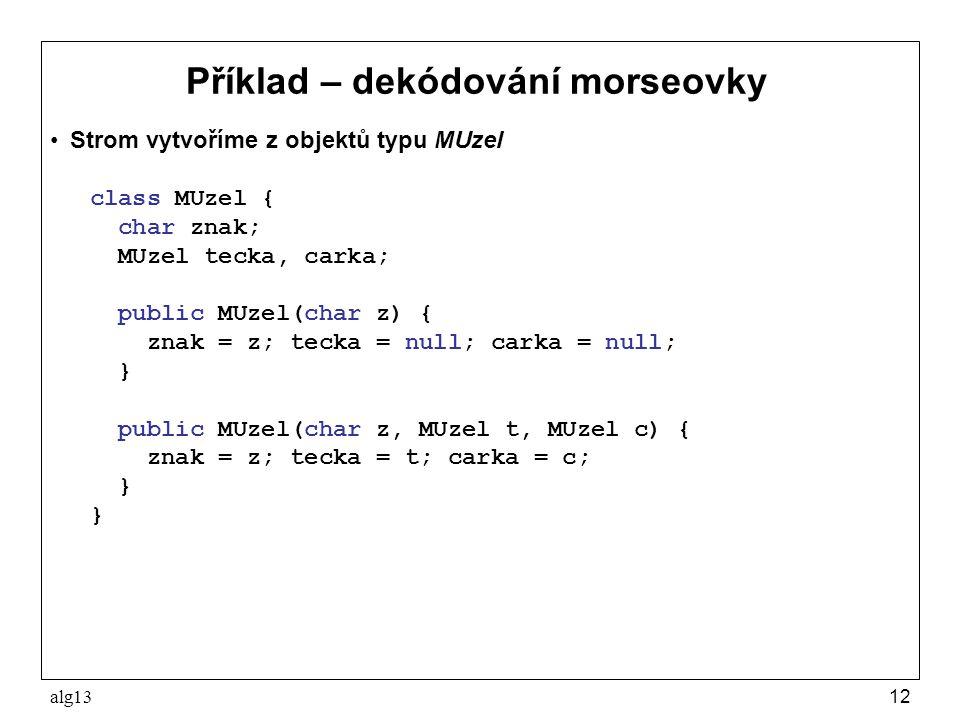 alg1312 Příklad – dekódování morseovky Strom vytvoříme z objektů typu MUzel class MUzel { char znak; MUzel tecka, carka; public MUzel(char z) { znak =