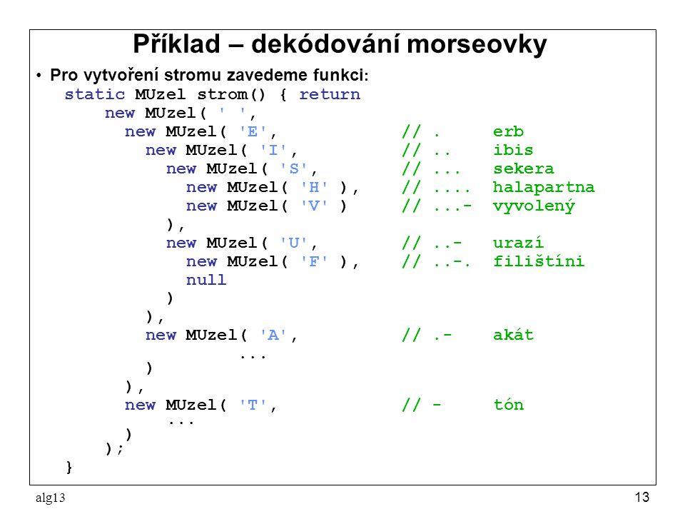 alg1313 Příklad – dekódování morseovky Pro vytvoření stromu zavedeme funkci : static MUzel strom() { return new MUzel( ' ', new MUzel( 'E', //. erb ne