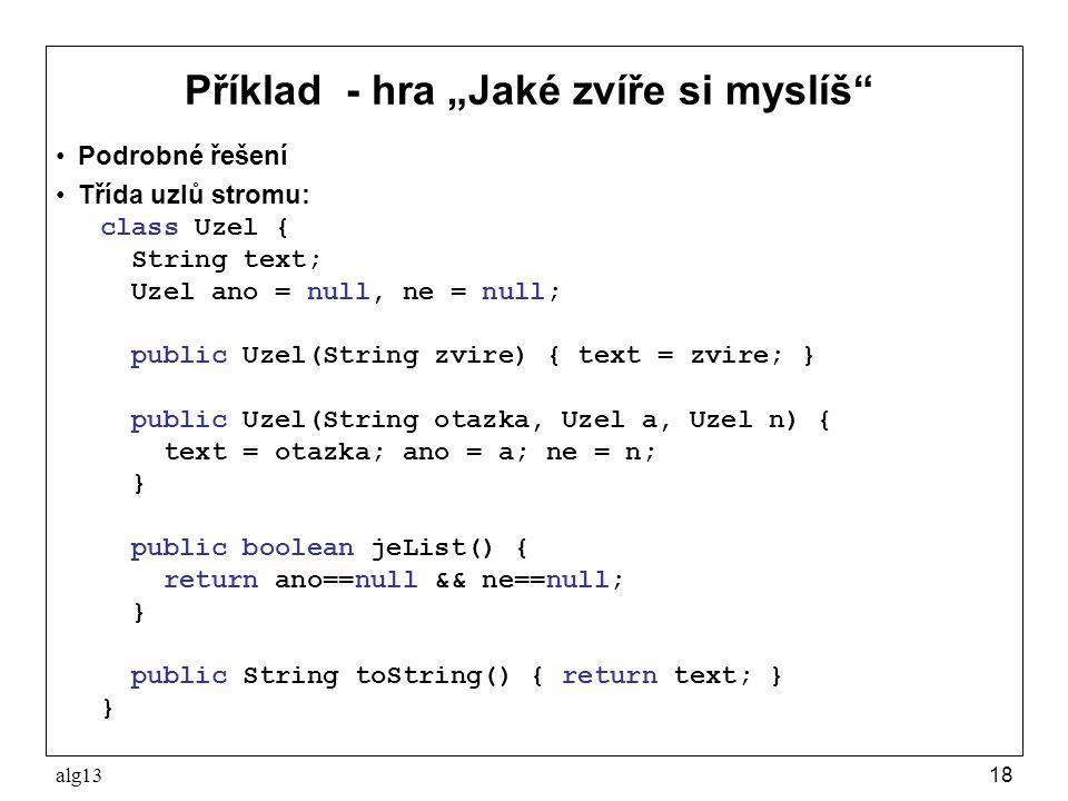 """alg1318 Příklad - hra """"Jaké zvíře si myslíš"""" Podrobné řešení Třída uzlů stromu: class Uzel { String text; Uzel ano = null, ne = null; public Uzel(Stri"""