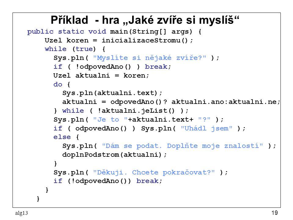 """alg1319 Příklad - hra """"Jaké zvíře si myslíš"""" public static void main(String[] args) { Uzel koren = inicializaceStromu(); while (true) { Sys.pln("""