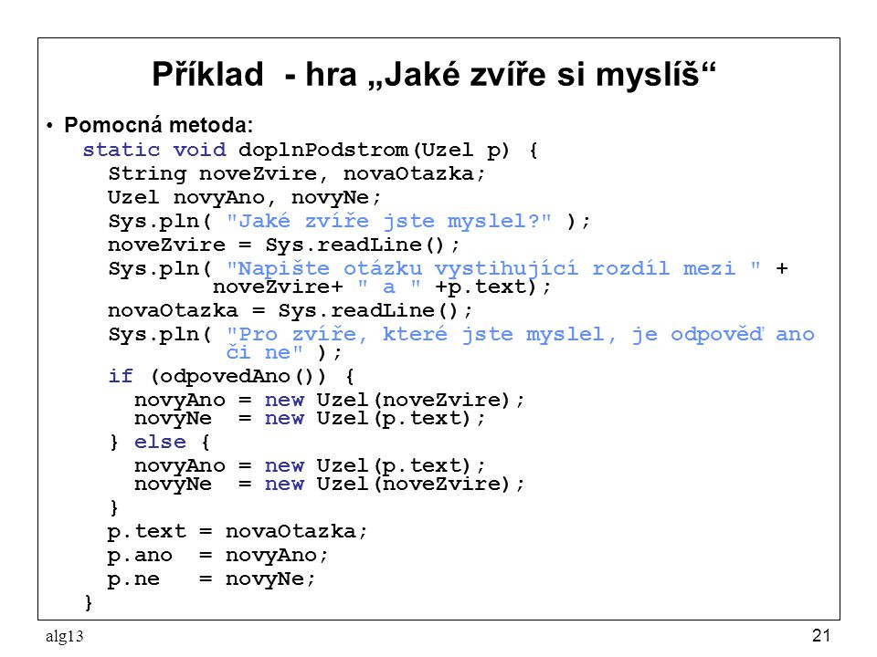 """alg1321 Příklad - hra """"Jaké zvíře si myslíš"""" Pomocná metoda: static void doplnPodstrom(Uzel p) { String noveZvire, novaOtazka; Uzel novyAno, novyNe; S"""