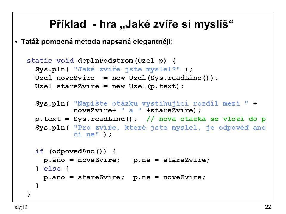 """alg1322 Příklad - hra """"Jaké zvíře si myslíš"""" Tatáž pomocná metoda napsaná elegantněji: static void doplnPodstrom(Uzel p) { Sys.pln("""