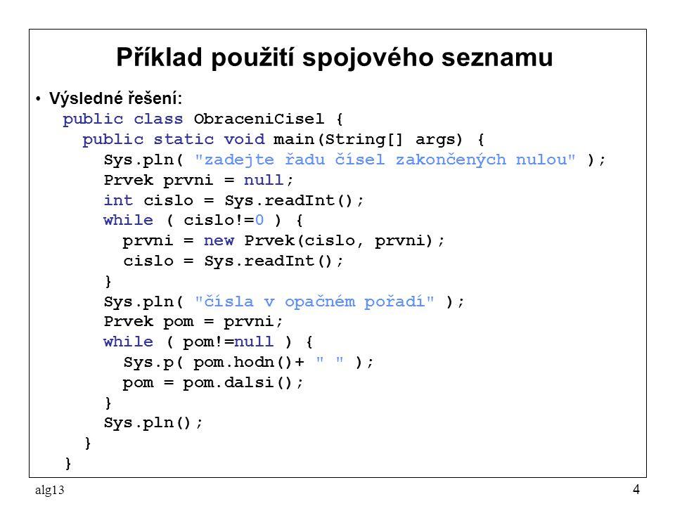 alg134 Příklad použití spojového seznamu Výsledné řešení: public class ObraceniCisel { public static void main(String[] args) { Sys.pln(